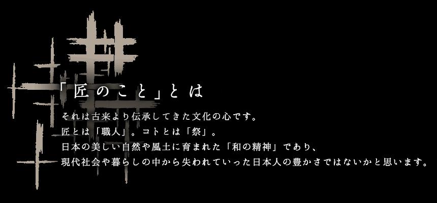 それは古来より伝承してきた文化の心です。匠とは「職人」。コトとは「祭り」。日本の美しい自然や風土に育まれた「和の精神」であり、現代社会や暮らしの中から失われていった日本人の豊かさではないかと思います。