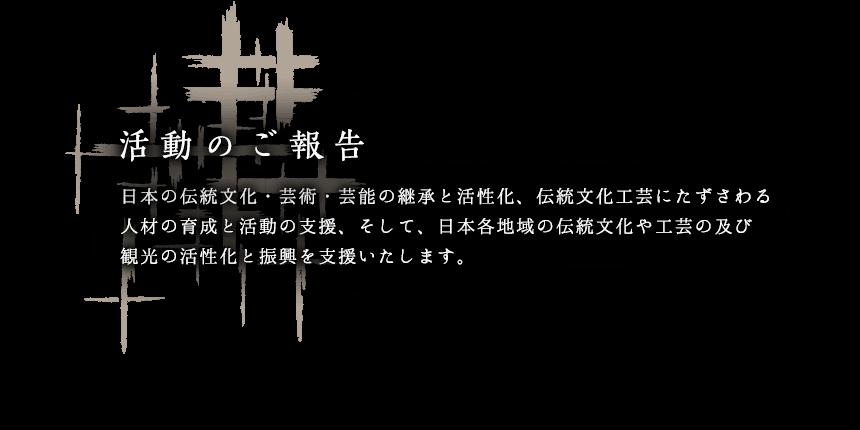 日本の伝統文化・芸術・芸能の継承と活性化、伝統文化工芸にたずさわる人材の育成と活動の支援、そして、日本各地域の伝統文化や工芸の及び観光の活性化と振興を支援いたします。